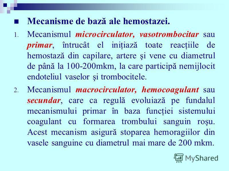 Mecanisme de bază ale hemostazei. 1. Mecanismul microcirculator, vasotrombocitar sau primar, întrucât el iniţiază toate reacţiile de hemostază din capilare, artere şi vene cu diametrul de până la 100-200mkm, la care participă nemijlocit endoteliul va