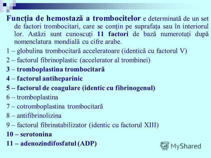 Funcţia de hemostază a trombocitelor e determinată de un set de factori trombocitari, care se conţin pe suprafaţa sau în interiorul lor. Astăzi sunt cunoscuţi 11 factori de bază numerotaţi după nomenclatura mondială cu cifre arabe. 1 – globulina trom