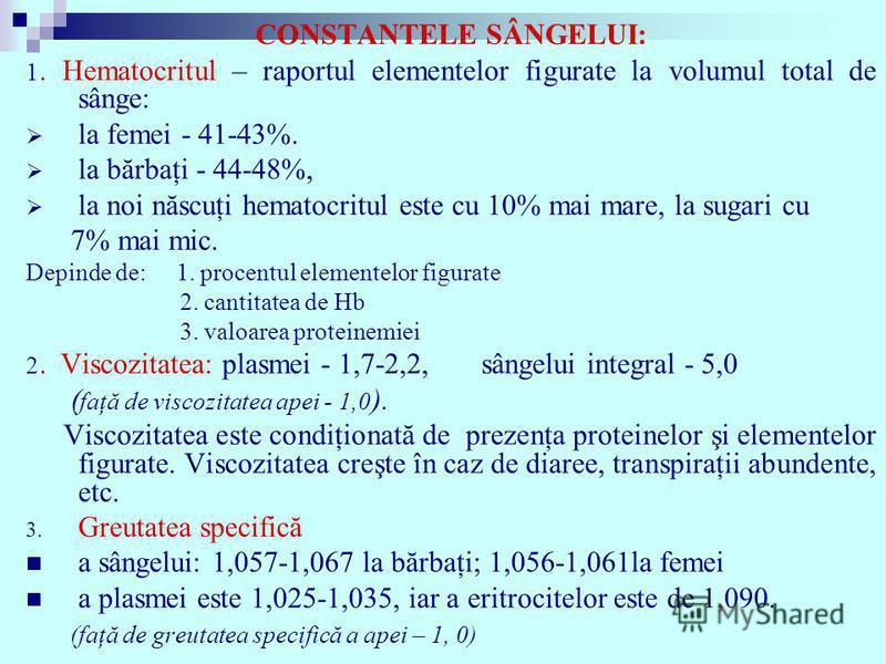 CONSTANTELE SÂNGELUI: 1. Hematocritul – raportul elementelor figurate la volumul total de sânge: la femei - 41-43%. la bărbaţi - 44-48%, la noi născuţi hematocritul este cu 10% mai mare, la sugari cu 7% mai mic. Depinde de: 1. procentul elementelor f