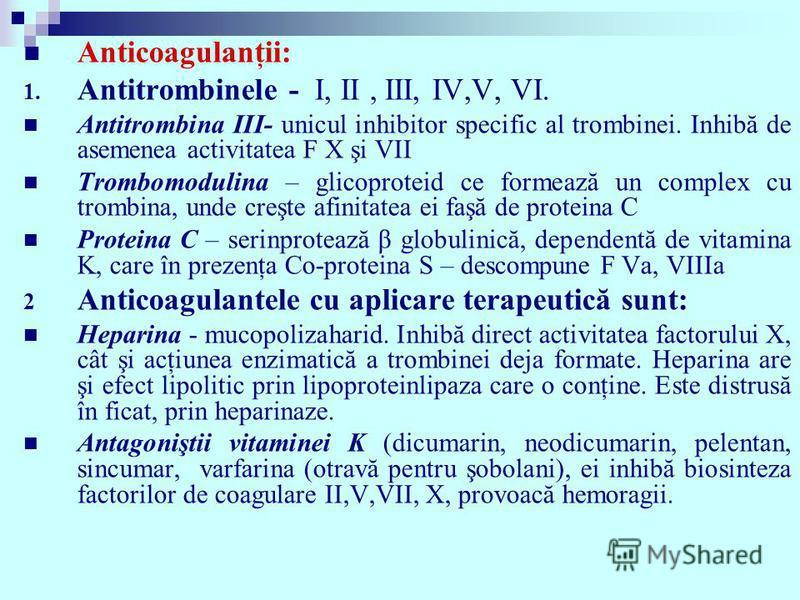 Anticoagulanţii: 1. Antitrombinele - I, II, III, IV,V, VI. Antitrombina III- unicul inhibitor specific al trombinei. Inhibă de asemenea activitatea F X şi VII Trombomodulina – glicoproteid ce formează un complex cu trombina, unde creşte afinitatea ei