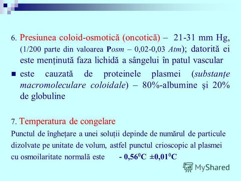 6. Presiunea coloid-osmotică (oncotică) – 21-31 mm Hg, (1/200 parte din valoarea Posm – 0,02-0,03 Atm ); datorită ei este menţinută faza lichidă a sângelui în patul vascular este cauzată de proteinele plasmei (substanţe macromoleculare coloidale) – 8