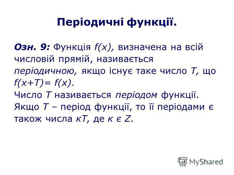Періодичні функції. Озн. 9: Функція f(х), визначена на всій числовій прямій, називається періодичною, якщо існує таке число Т, що f(х+Т)= f(х). Число Т називається періодом функції. Якщо Т – період функції, то її періодами є також числа кТ, де к є Z.