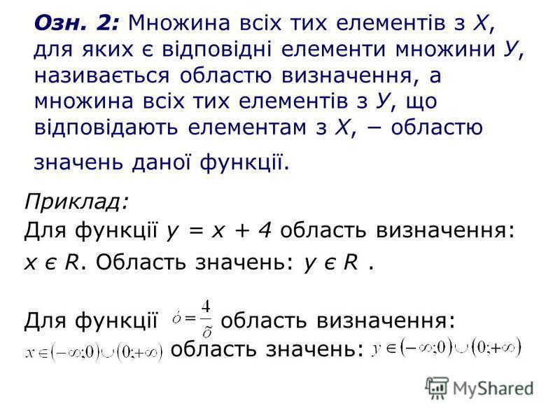 Озн. 2: Множина всіх тих елементів з Х, для яких є відповідні елементи множини У, називається областю визначення, а множина всіх тих елементів з У, що відповідають елементам з Х, областю значень даної функції. Приклад: Для функції у = х + 4 область в