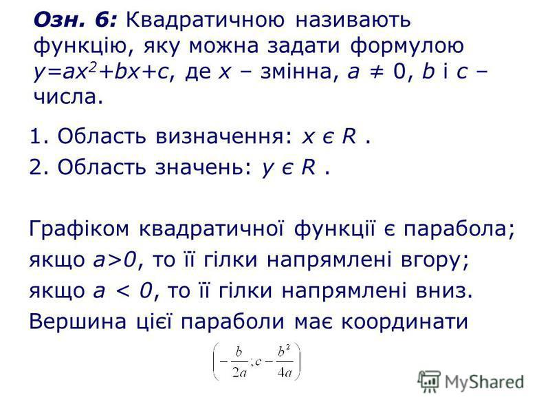 Озн. 6: Квадратичною називають функцію, яку можна задати формулою у=ах 2 +bх+с, де х – змінна, а 0, b і с – числа. 1. Область визначення: х є R. 2. Область значень: у є R. Графіком квадратичної функції є парабола; якщо а>0, то її гілки напрямлені вго