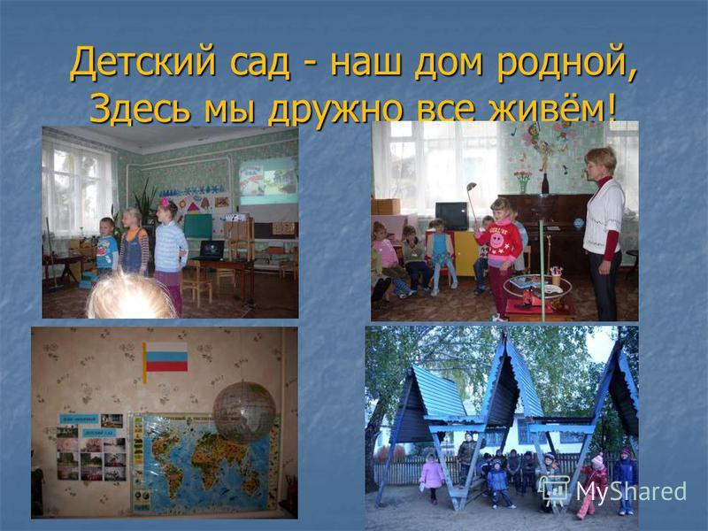 Детский сад - наш дом родной, Здесь мы дружно все живём!