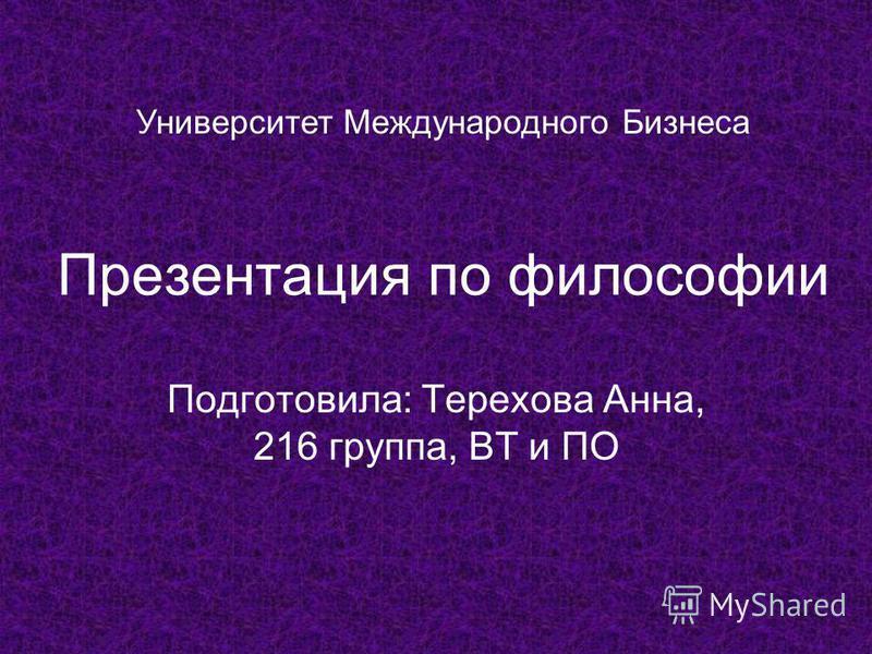Презентация по философии Подготовила: Терехова Анна, 216 группа, ВТ и ПО Университет Международного Бизнеса