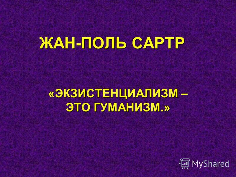 ЖАН-ПОЛЬ САРТР «ЭКЗИСТЕНЦИАЛИЗМ – ЭТО ГУМАНИЗМ.»