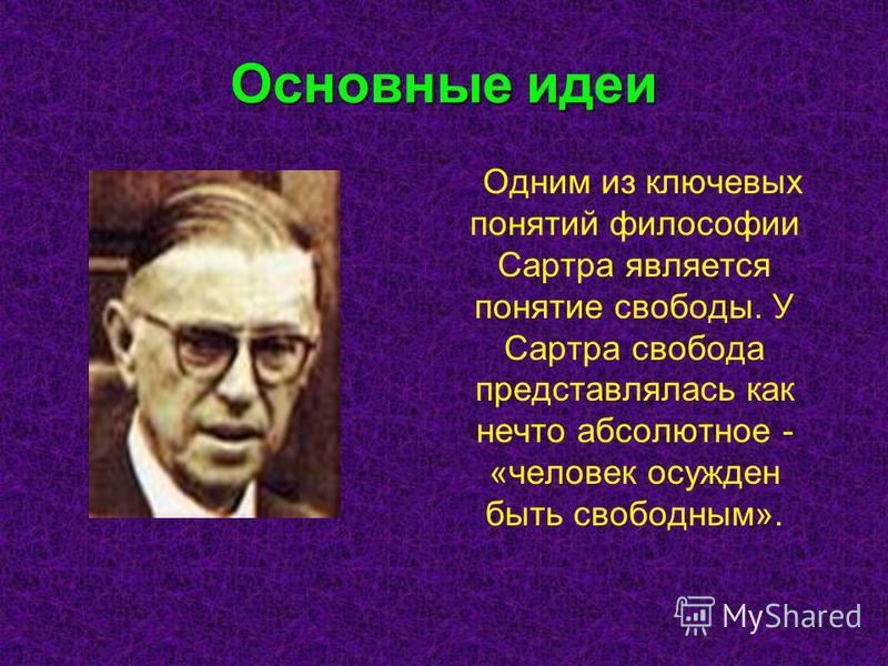 Основные идеи Одним из ключевых понятий философии Сартра является понятие свободы. У Сартра свобода представлялась как нечто абсолютное - «человек осужден быть свободным».
