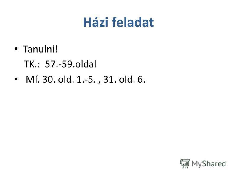 Házi feladat Tanulni! TK.: 57.-59.oldal Mf. 30. old. 1.-5., 31. old. 6.