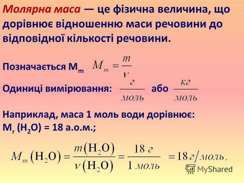 Молярна маса це фізична величина, що дорівнює відношенню маси речовини до відповідної кількості речовини. Позначається M m Одиниці вимірювання: або Наприклад, маса 1 моль води дорівнює: M r (H 2 O) = 18 а.о.м.;