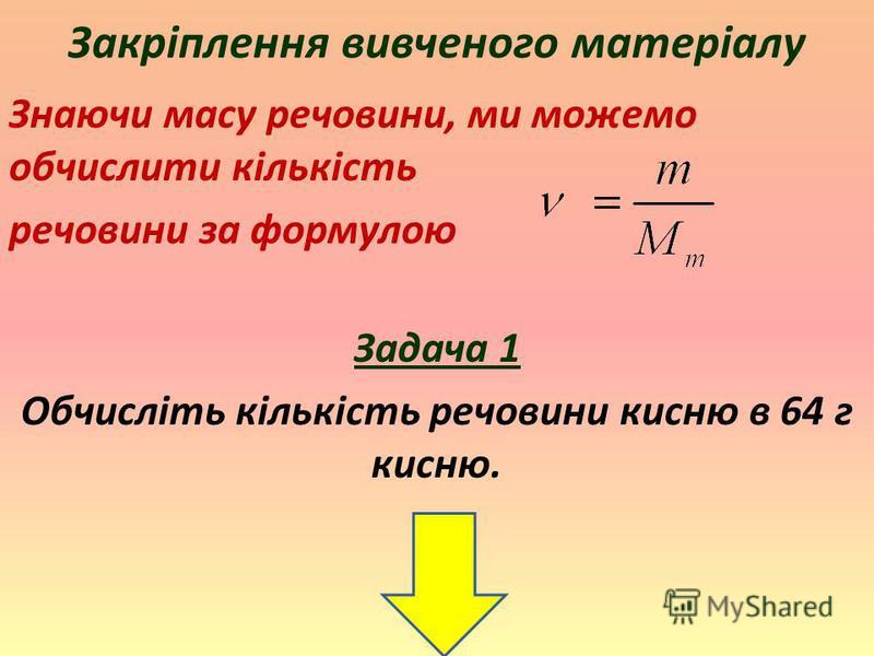 Закріплення вивченого матеріалу Знаючи масу речовини, ми можемо обчислити кількість речовини за формулою Задача 1 Обчисліть кількість речовини кисню в 64 г кисню.