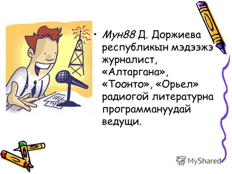 Мун 88 Д. Доржиева республикын мэдээжэ журналист, «Алтаргана», «Тоонто», «Орьел» радио гой литературна программануудай ведущий.
