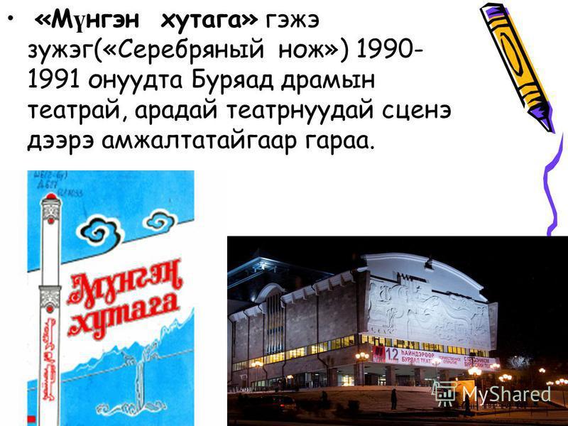 «М ү нгэн хутага» гэжэ зужэг(«Серебряный нож») 1990- 1991 онуудта Буряад драмын театрай, продай театрнуудай сцене дээрэ амжалтатайгаар гарежа.