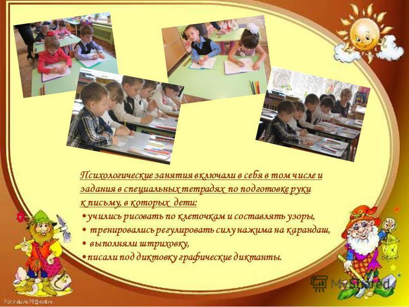 Психологические занятия включали в себя в том числе и задания в специальных тетрадях по подготовке руки к письму, в которых дети: учились рисовать по клеточкам и составлять узоры, тренировались регулировать силу нажима на карандаш, выполняли штриховк