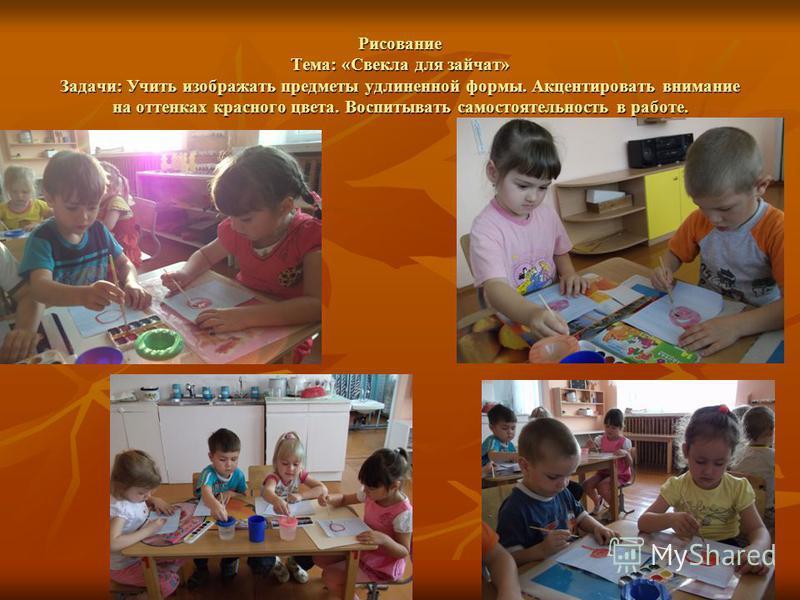 Рисование Тема: «Свекла для зайчат» Задачи: Учить изображать предметы удлиненной формы. Акцентировать внимание на оттенках красного цвета. Воспитывать самостоятельность в работе.