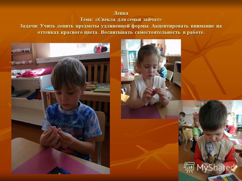 Лепка Тема: «Свекла для семьи зайчат» Задачи: Учить лепить предметы удлиненной формы. Акцентировать внимание на оттенках красного цвета. Воспитывать самостоятельность в работе.