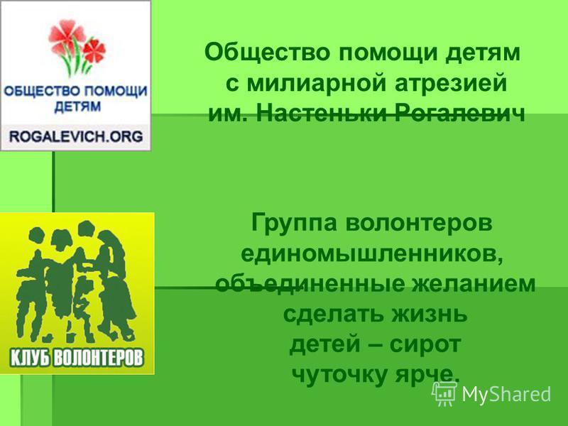 Общество помощи детям с милиарной атрезией им. Настеньки Рогалевич Группа волонтеров единомышленников, объединенные желанием сделать жизнь детей – сирот чуточку ярче.