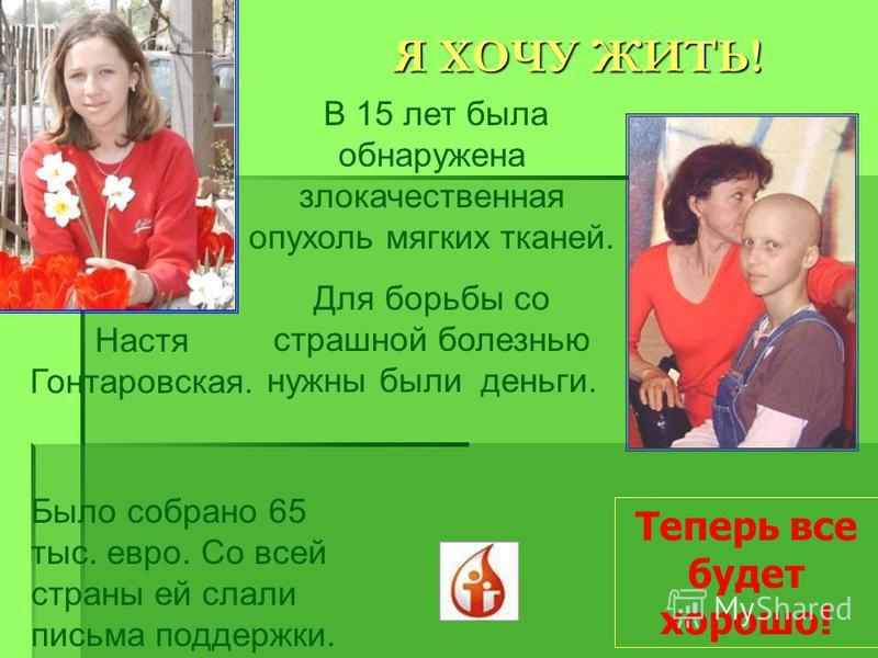 Я ХОЧУ ЖИТЬ! Настя Гонтаровская. В 15 лет была обнаружена злокачественная опухоль мягких тканей. Для борьбы со страшной болезнью нужны были деньги. Было собрано 65 тыс. евро. Со всей страны ей слали письма поддержки. Теперь все будет хорошо!