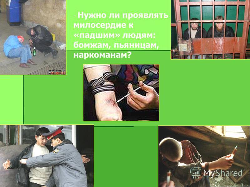 - Нужно ли проявлять милосердие к «падшим» людям: бомжам, пьяницам, наркоманам?