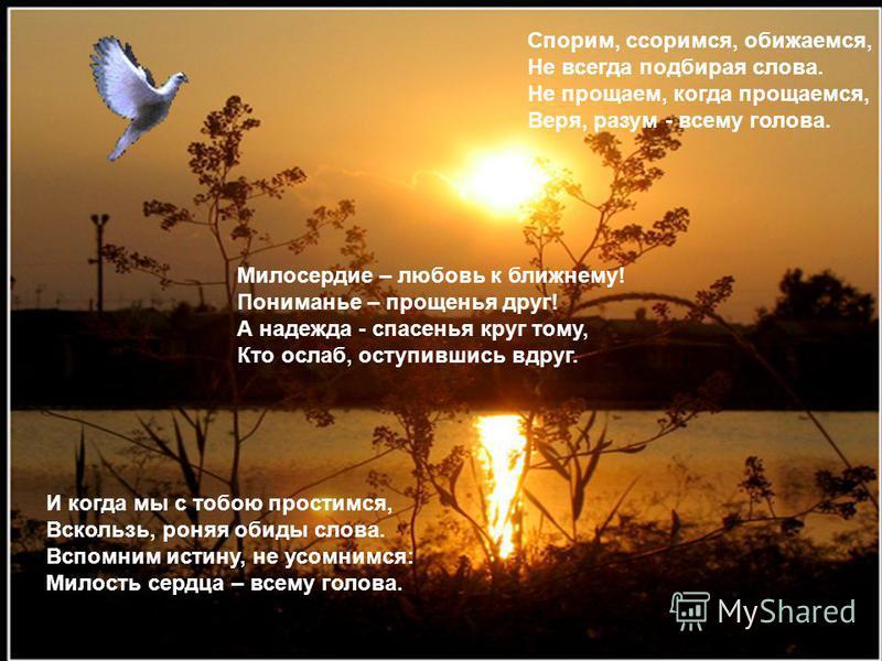 Милосердие – любовь к ближнему! Пониманье – прощенья друг! А надежда - спасенья круг тому, Кто ослаб, оступившись вдруг. Спорим, ссоримся, обижаемся, Не всегда подбирая слова. Не прощаем, когда прощаемся, Веря, разум - всему голова. И когда мы с тобо