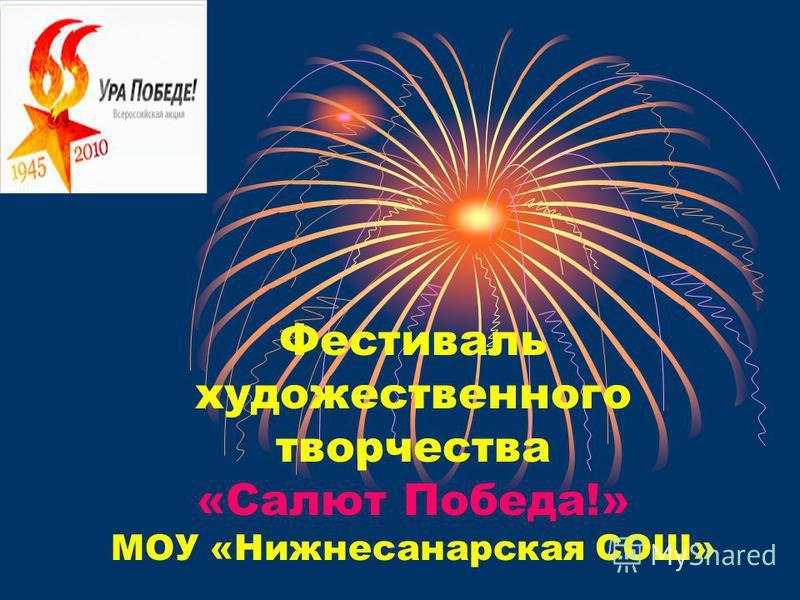 Фестиваль художественного творчества «Салют Победа!» МОУ «Нижнесанарская СОШ»