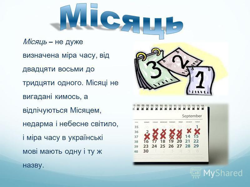 Місяць – не дуже визначена міра часу, від двадцяти восьми до тридцяти одного. Місяці не вигадані кимось, а відлічуються Місяцем, недарма і небесне світило, і міра часу в українські мові мають одну і ту ж назву.