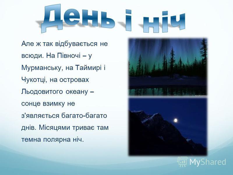 Але ж так відбувається не всюди. На Півночі – у Мурманську, на Таймирі і Чукотці, на островах Льодовитого океану – сонце взимку не з'являється багато-багато днів. Місяцями триває там темна полярна ніч.