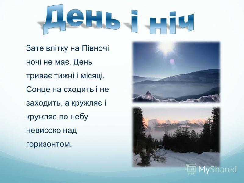 Зате влітку на Півночі ночі не має. День триває тижні і місяці. Сонце на сходить і не заходить, а кружляє і кружляє по небу невисоко над горизонтом.