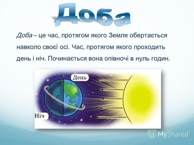 Доба – це час, протягом якого Земля обертається навколо своєї осі. Час, протягом якого проходить день і ніч. Починається вона опівночі в нуль годин.