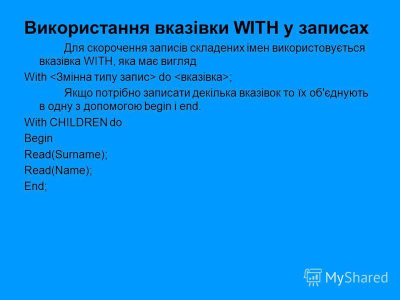 Використання вказівки WITH у записах Для скорочення записів складених імен використовується вказівка WITH, яка має вигляд With do ; Якщо потрібно записати декілька вказівок то їх об'єднують в одну з допомогою begin i end. With CHILDREN do Begin Read(