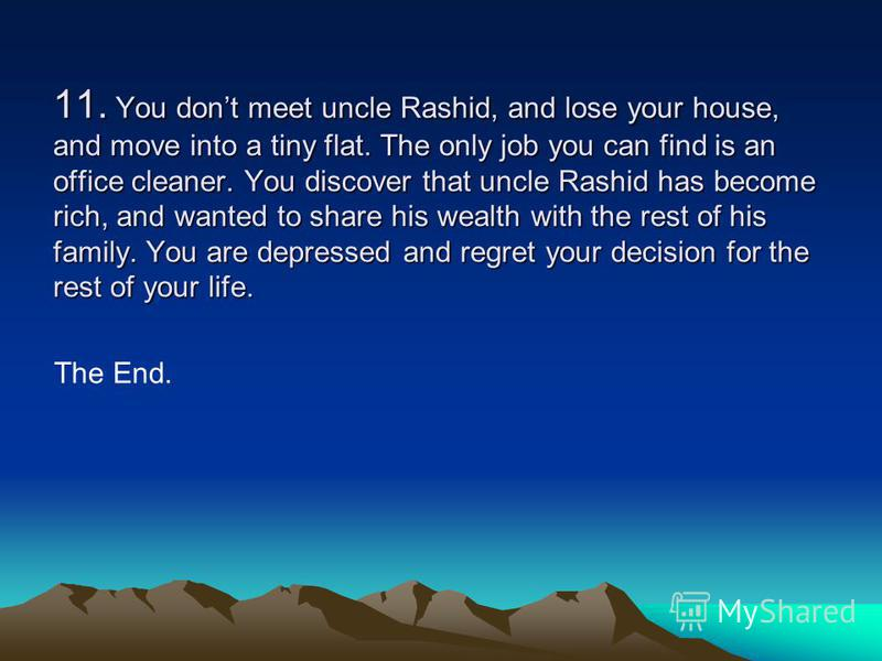 11. You dont meet uncle Rashid, and lose your house, and move into a tiny flat. The only job you can find is an office cleaner. You discover that uncle Rashid has become rich, and wanted to share his wealth with the rest of his family. You are depres