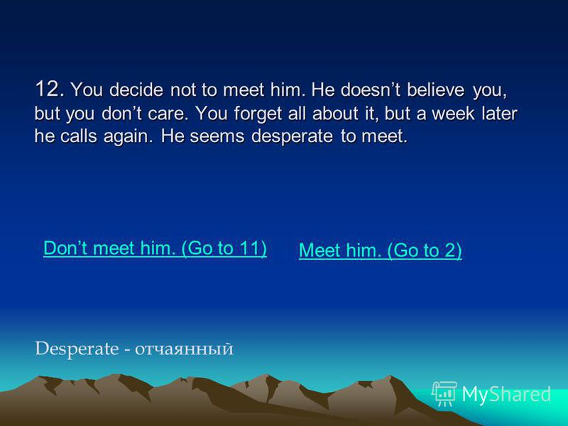 12. You decide not to meet him. He doesnt believe you, but you dont care. You forget all about it, but a week later he calls again. He seems desperate to meet. Dont meet him. (Go to 11) Meet him. (Go to 2) Desperate - отчаянный