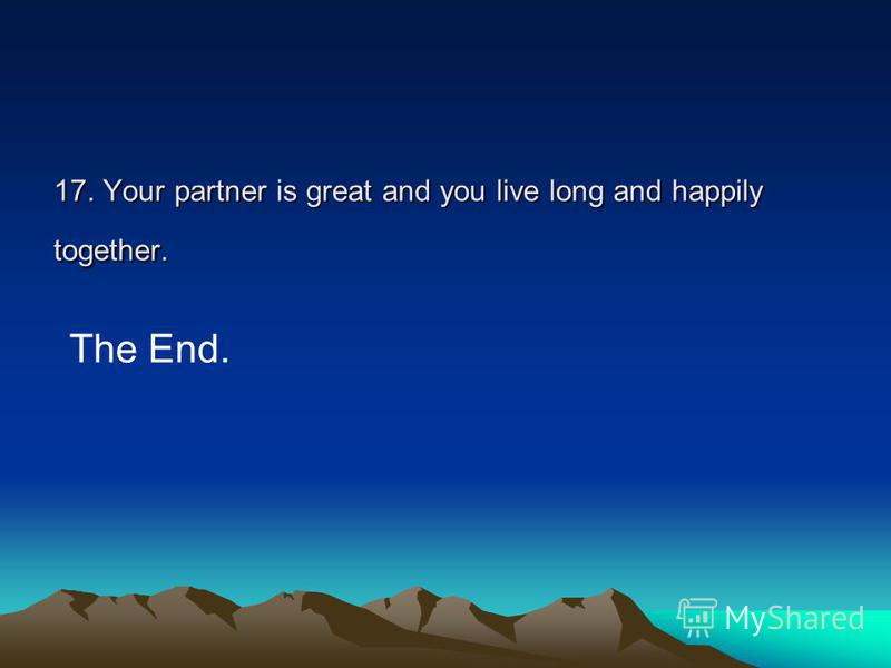 17. Your partner is great and you live long and happily together. The End.
