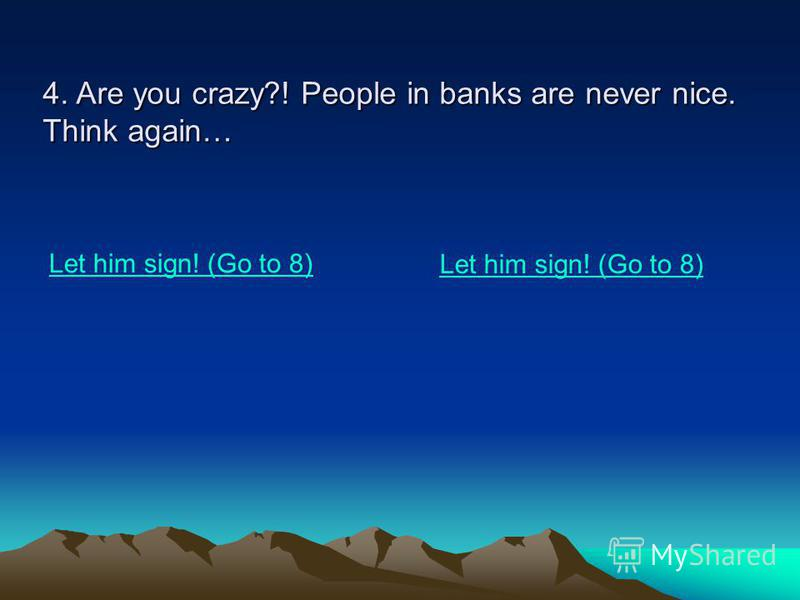 4. Are you crazy?! People in banks are never nice. Think again… Let him sign! (Go to 8)