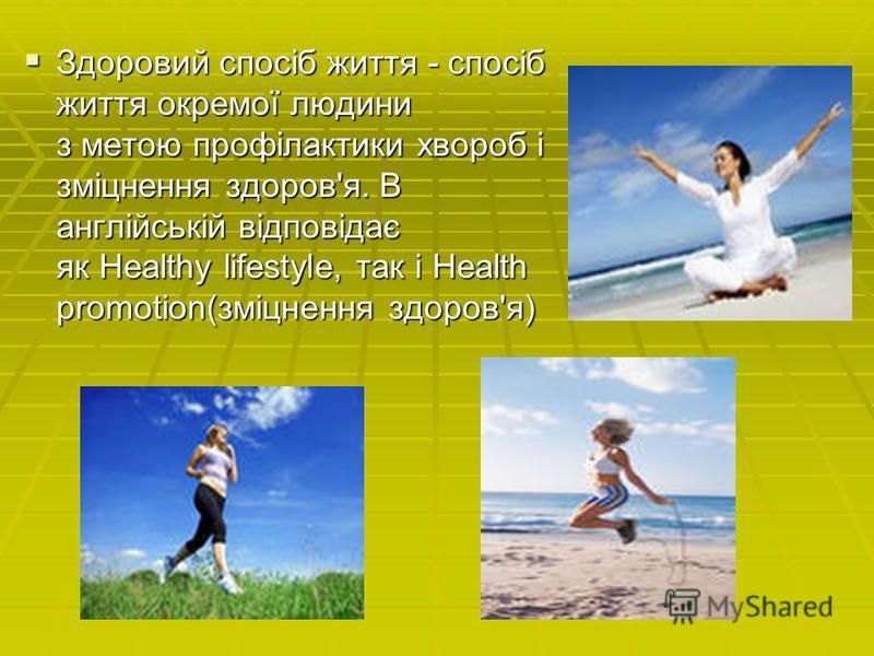Здоровий спосіб життя - спосіб життя окремої людини з метою профілактики хвороб і зміцнення здоров'я. В англійській відповідає як Healthy lifestyle, так і Health promotion(зміцнення здоров'я) Здоровий спосіб життя - спосіб життя окремої людини з мето