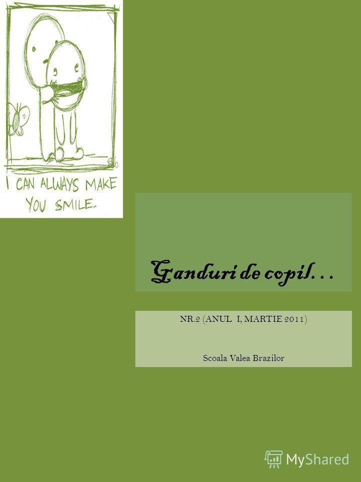 Ganduri de copil… NR.2 (ANUL I, MARTIE 2011) Scoala Valea Brazilor