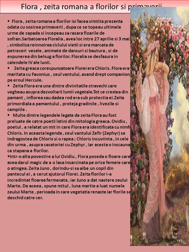 Flora, zeita romana a florilor si primaverii... Flora, zeita romana a florilor isi facea simtita prezenta odata cu sosirea primaverii, dupa ce se topeau ultimele urme de zapada si incepeau sa rasara floarile de sofran.Sarbatoarea Floralia, avea loc i