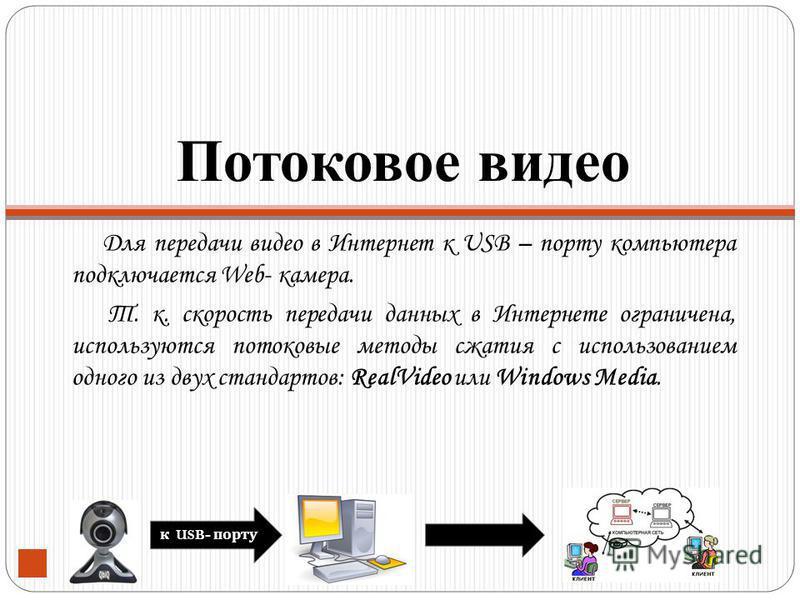 Потоковое видео Для передачи видео в Интернет к USB – порту компьютера подключается Web- камера. Т. к. скорость передачи данных в Интернете ограничена, используются потоковые методы сжатия с использованием одного из двух стандартов: RealVideo или Win