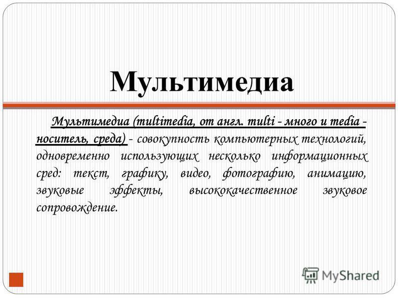Мультимедиа Мультимедиа (multimedia, от англ. multi - много и media - носитель, среда) - совокупность компьютерных технологий, одновременно использующих несколько информационных сред: текст, графику, видео, фотографию, анимацию, звуковые эффекты, выс