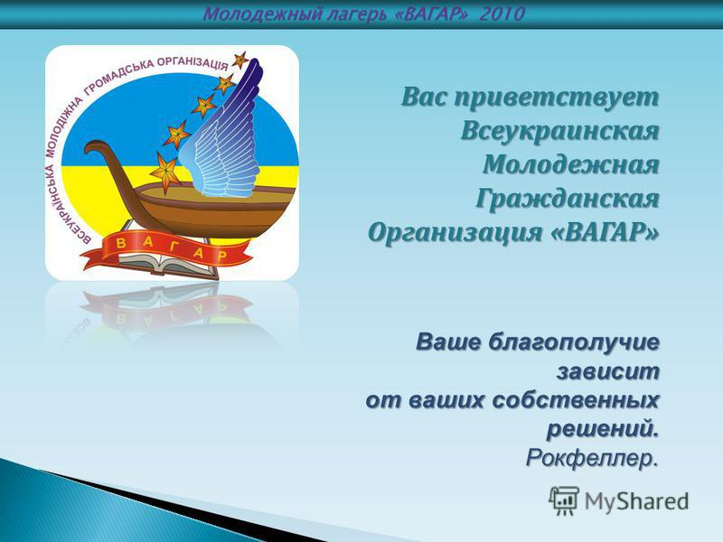 Вас приветствует Всеукраинская Молодежная Гражданская Организация «ВАГАР» Ваше благополучие зависит от ваших собственных решений. от ваших собственных решений. Рокфеллер. Рокфеллер. Молодежный лагерь «ВАГАР» 2010