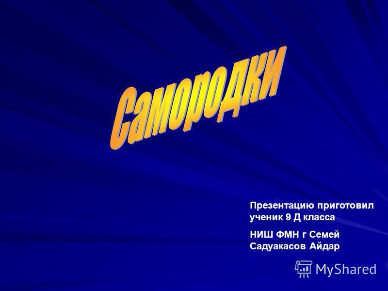 Презентацию приготовил ученик 9 Д класса НИШ ФМН г Семей Садуакасов Айдар