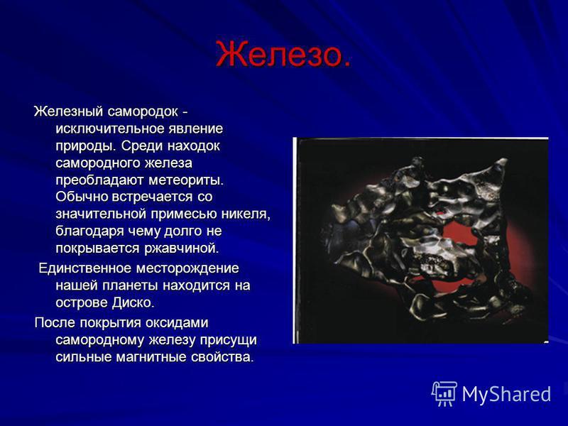 Железо. Железный самородок - исключительное явление природы. Среди находок самородного железа преобладают метеориты. Обычно встречается со значительной примесью никеля, благодаря чему долго не покрывается ржавчиной. Единственное месторождение нашей п
