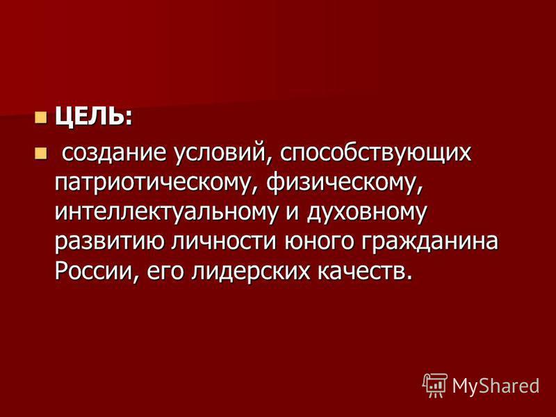 ЦЕЛЬ: ЦЕЛЬ: создание условий, способствующих патриотическому, физическому, интеллектуальному и духовному развитию личности юного гражданина России, его лидерских качеств. создание условий, способствующих патриотическому, физическому, интеллектуальном