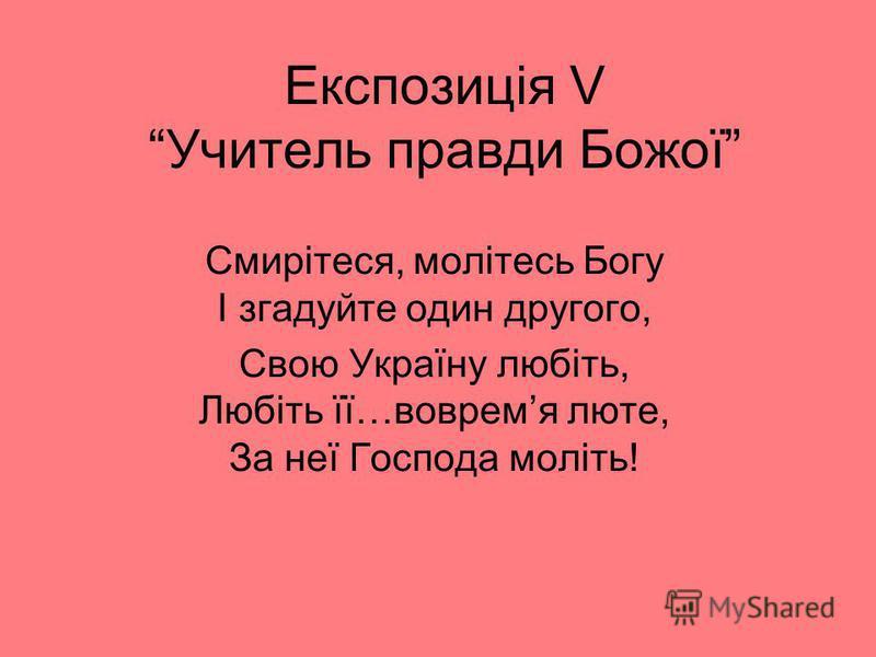 Експозиція V Учитель правди Божої Смирітеся, молітесь Богу І згадуйте один другого, Свою Україну любіть, Любіть її…вовремя люте, За неї Господа моліть!