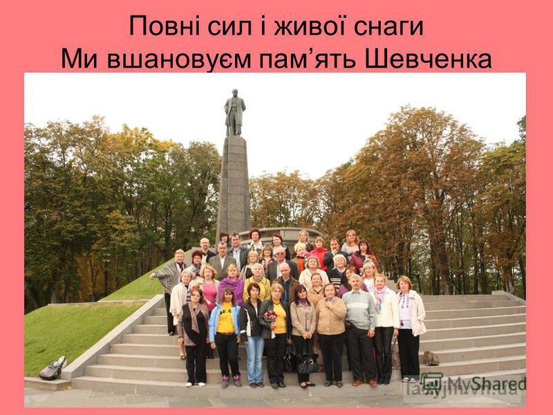 Повні сил і живої снаги Ми вшановуєм память Шевченка