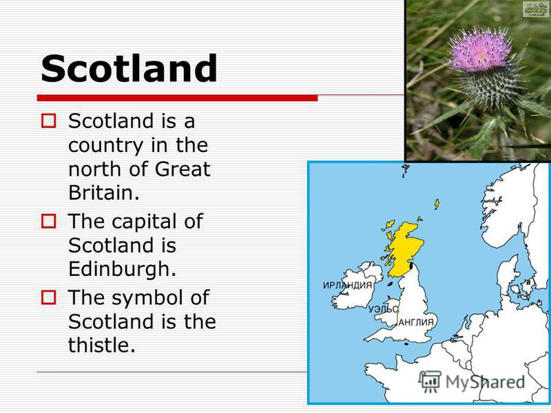 Scotland Scotland is a country in the north of Great Britain. The capital of Scotland is Edinburgh. The symbol of Scotland is the thistle.