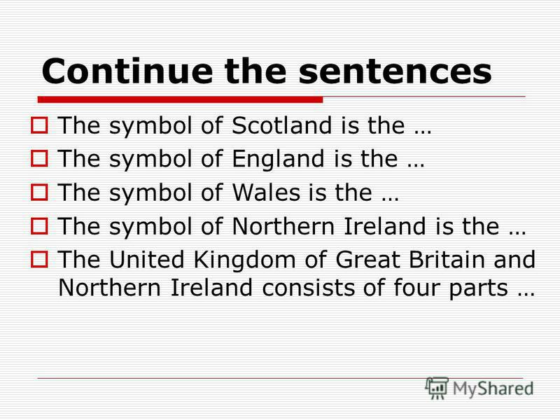 Continue the sentences The symbol of Scotland is the … The symbol of England is the … The symbol of Wales is the … The symbol of Northern Ireland is the … The United Kingdom of Great Britain and Northern Ireland consists of four parts …