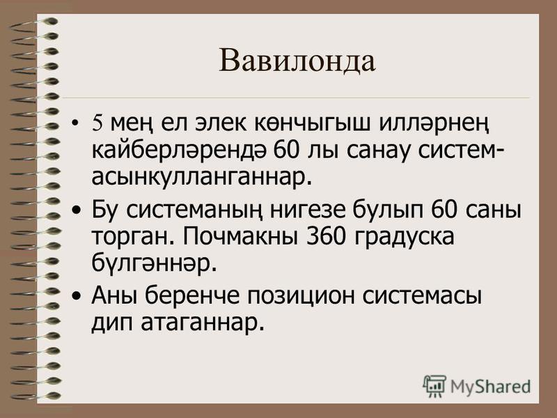 Вавилонда 5 мең ел элек көнчыгыш илләрнең кайберләрендә 60 лы санау систем- асынкулланганнар. Бу системаның нигезе булып 60 саны торган. Почмакны 360 градуска бүлгәннәр. Аны беренче позицион системасы дип атаганнар.