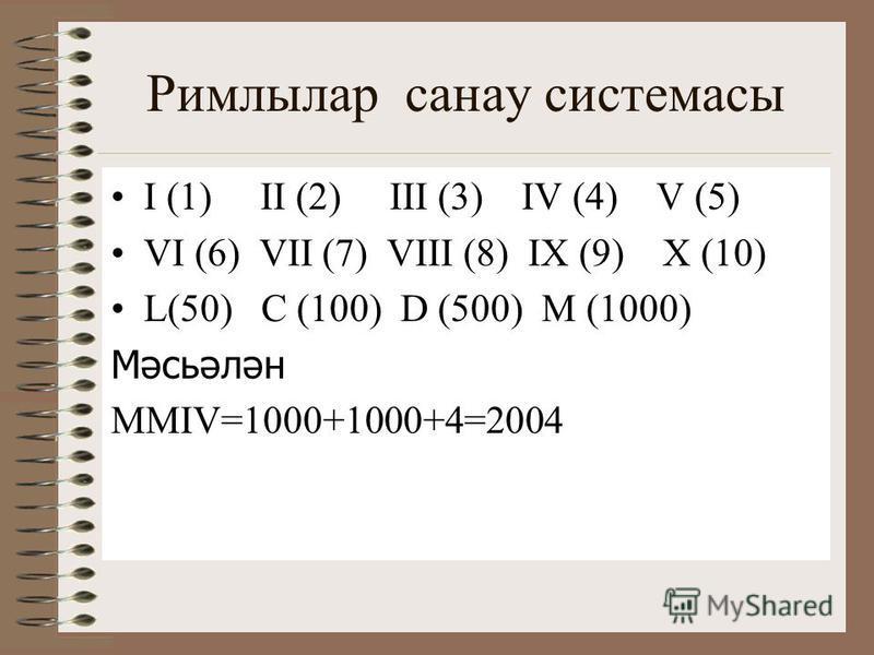 Римлылар санау системасы I (1) II (2) III (3) IV (4) V (5) VI (6) VII (7) VIII (8) IX (9) X (10) L(50) C (100) D (500) M (1000) Мәсьәлән MMIV=1000+1000+4=2004