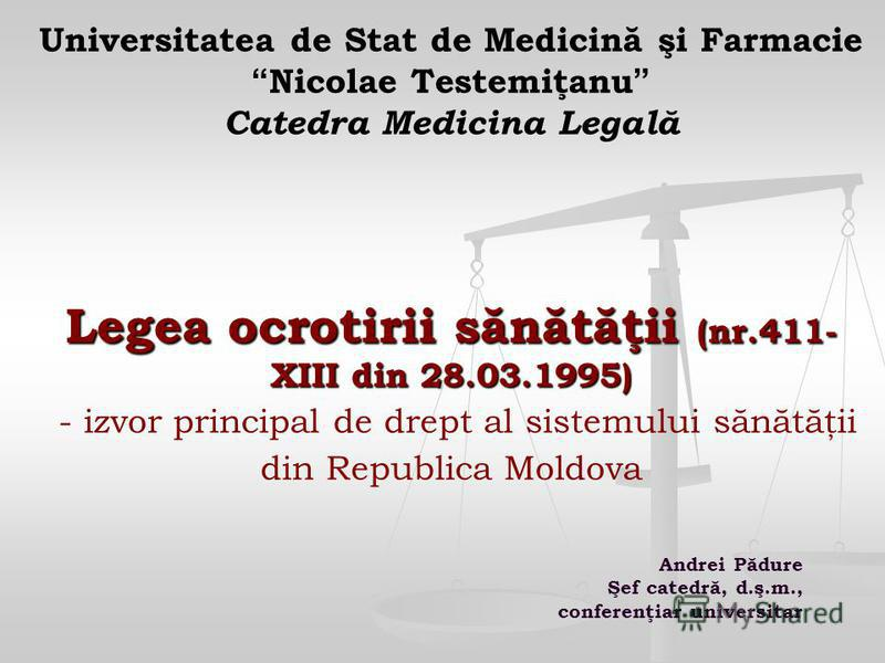 Legea ocrotirii sănătăţii (nr.411- XIII din 28.03.1995) Universitatea de Stat de Medicină şi Farmacie Nicolae Testemiţanu Catedra Medicina Legală Legea ocrotirii sănătăţii (nr.411- XIII din 28.03.1995) - izvor principal de drept al sistemului sănătăţ